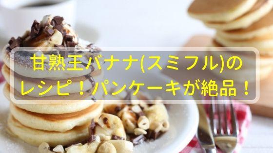 甘熟王バナナ(スミフル)のレシピ!パンケーキが絶品!